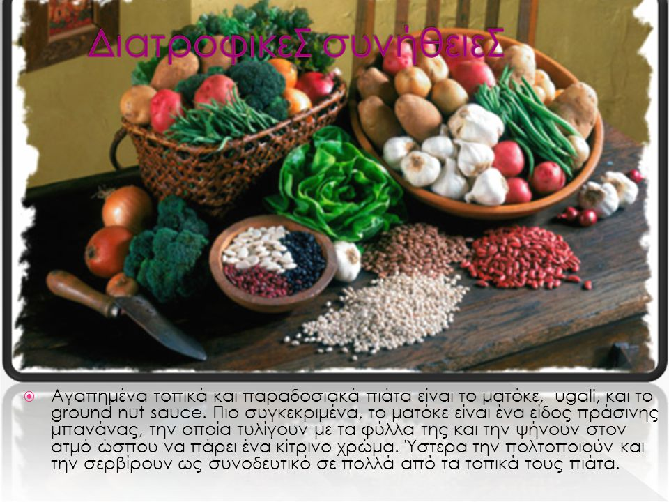  Αγαπημένα τοπικά και παραδοσιακά πιάτα είναι το ματόκε, ugali, και το ground nut sauce.