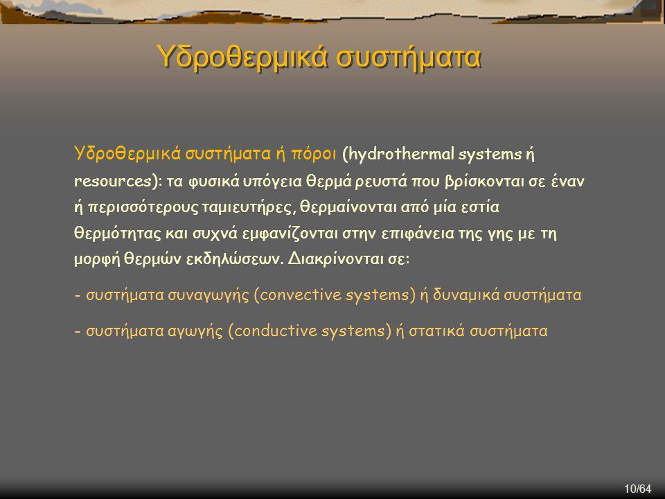 10/64 Υδροθερμικά συστήματα ή πόροι (hydrothermal systems ή resources): τα φυσικά υπόγεια θερμά ρευστά που βρίσκονται σε έναν ή περισσότερους ταμιευτή