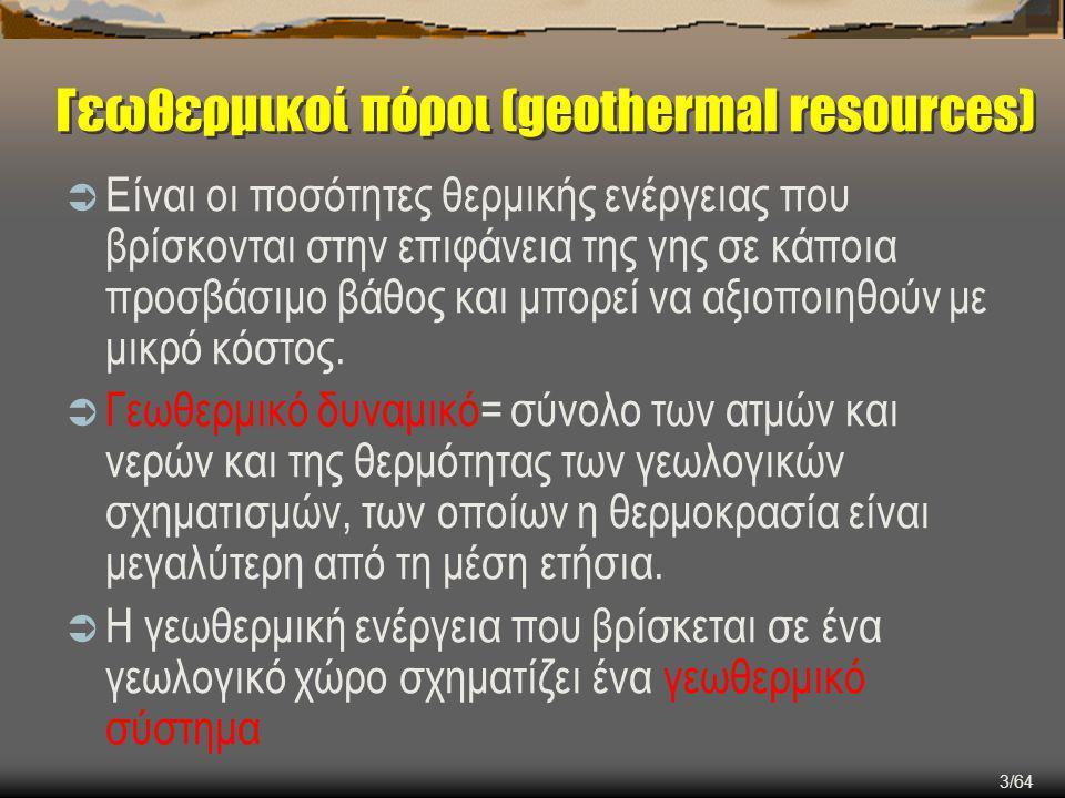 4/64 Γεωθερμικοί πόροι (geothermal resources): Γεωθερμικοί πόροι (geothermal resources): οι ποσότητες της θερμικής ενέργειας που βρίσκεται αποθηκευμένη ανάμεσα στην επιφάνεια της γης και σε κάποιο προσβάσιμο βάθος και μπορεί να ανακτηθεί με ανταγωνιστικό κόστος σε σχέση με τις άλλες μορφές ενέργειας.