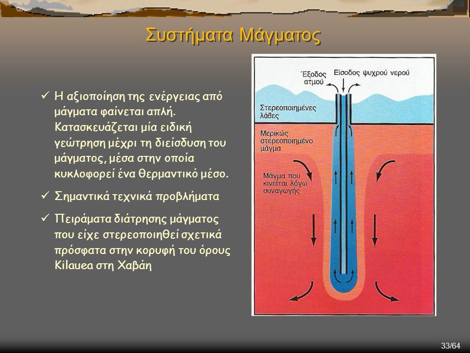 33/64 Συστήματα Μάγματος Η αξιοποίηση της ενέργειας από μάγματα φαίνεται απλή. Κατασκευάζεται μία ειδική γεώτρηση μέχρι τη διείσδυση του μάγματος, μέσ