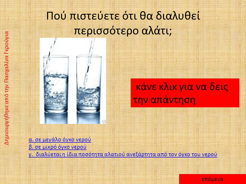 ΑΠΑΝΤΗΣΗ Μπορώ να διαλύσω ορισμένη ποσότητα αλατιού στο νερό. Αν συνεχίσω να ρίχνω αλάτι, τότε αυτό δε θα διαλύεται αλλά θα κατακάθεται στον πυθμένα.