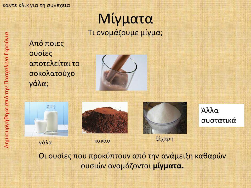 Μίγματα Τι ονομάζουμε μίγμα; Άλλα συστατικά Από ποιες ουσίες αποτελείται το σοκολατούχο γάλα; γάλα κακάο ζάχαρη Οι ουσίες που προκύπτουν από την ανάμειξη καθαρών ουσιών ονομάζονται μίγματα.
