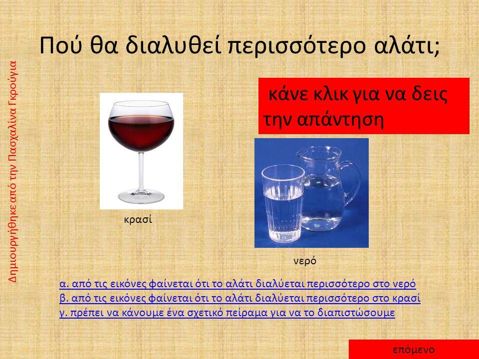Πού θα διαλυθεί περισσότερο αλάτι; κάνε κλικ για να δεις την απάντηση κρασί νερό α.