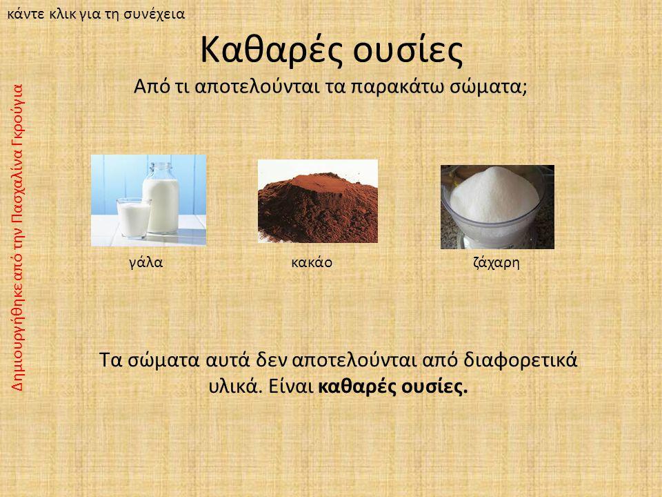 Καθαρές ουσίες Από τι αποτελούνται τα παρακάτω σώματα; γάλα κακάο ζάχαρη Τα σώματα αυτά δεν αποτελούνται από διαφορετικά υλικά.