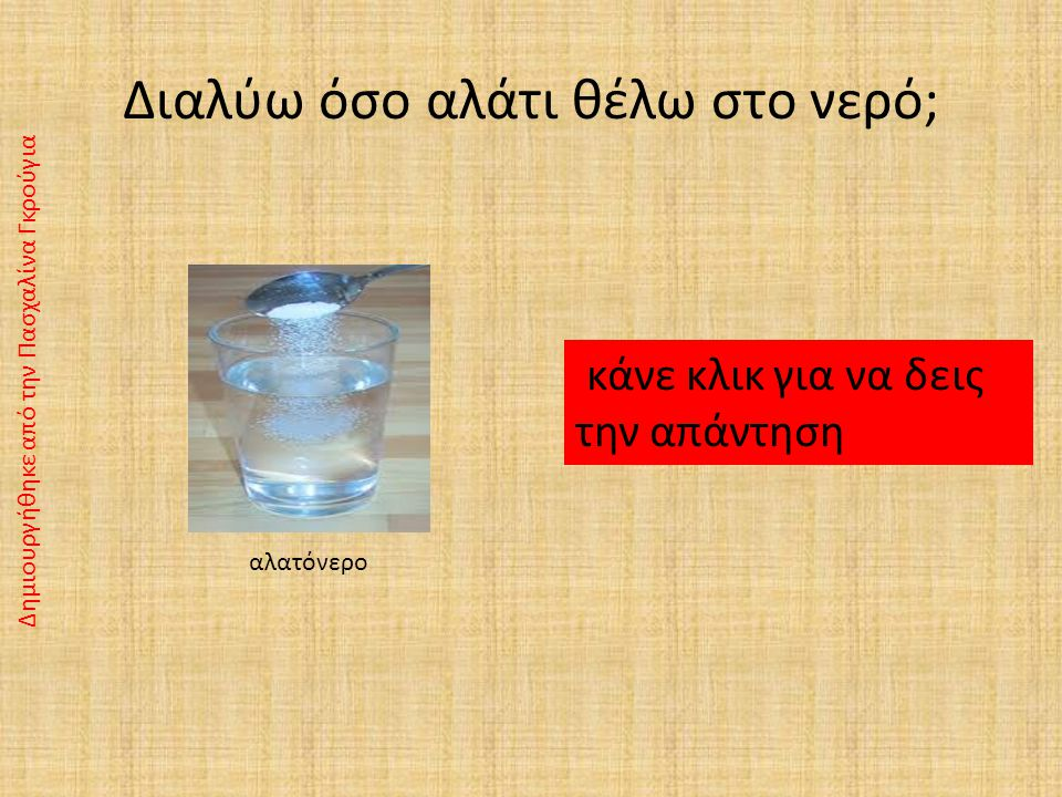 Διαλύματα Τι ονομάζουμε διάλυμα; Τα ομογενή μίγματα λέγονται και διαλύματα. αλατόνερο Δημιουργήθηκε από την Πασχαλίνα Γκρούγια Διαλύτης: Είναι το νερό