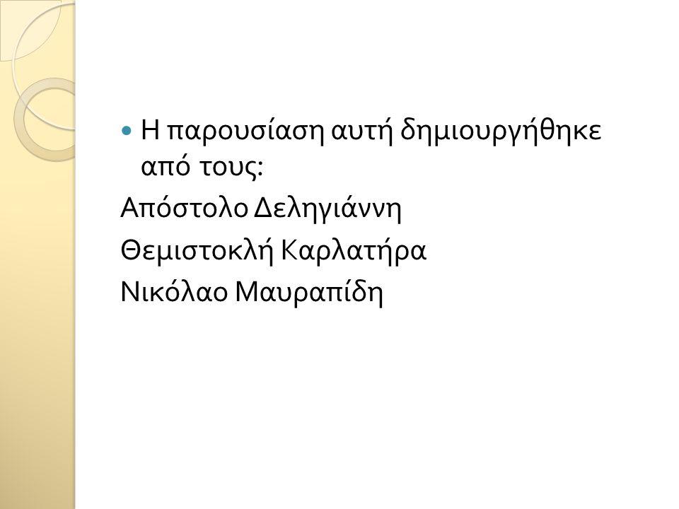 Η παρουσίαση αυτή δημιουργήθηκε από τους : Απόστολο Δεληγιάννη Θεμιστοκλή Καρλατήρα Νικόλαο Μαυραπίδη