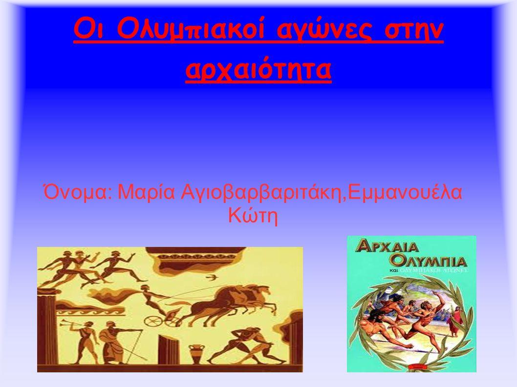 Οι Ολυμπιακοί αγώνες στην αρχαιότητα Όνομα: Μαρία Αγιοβαρβαριτάκη,Εμμανουέλα Κώτη