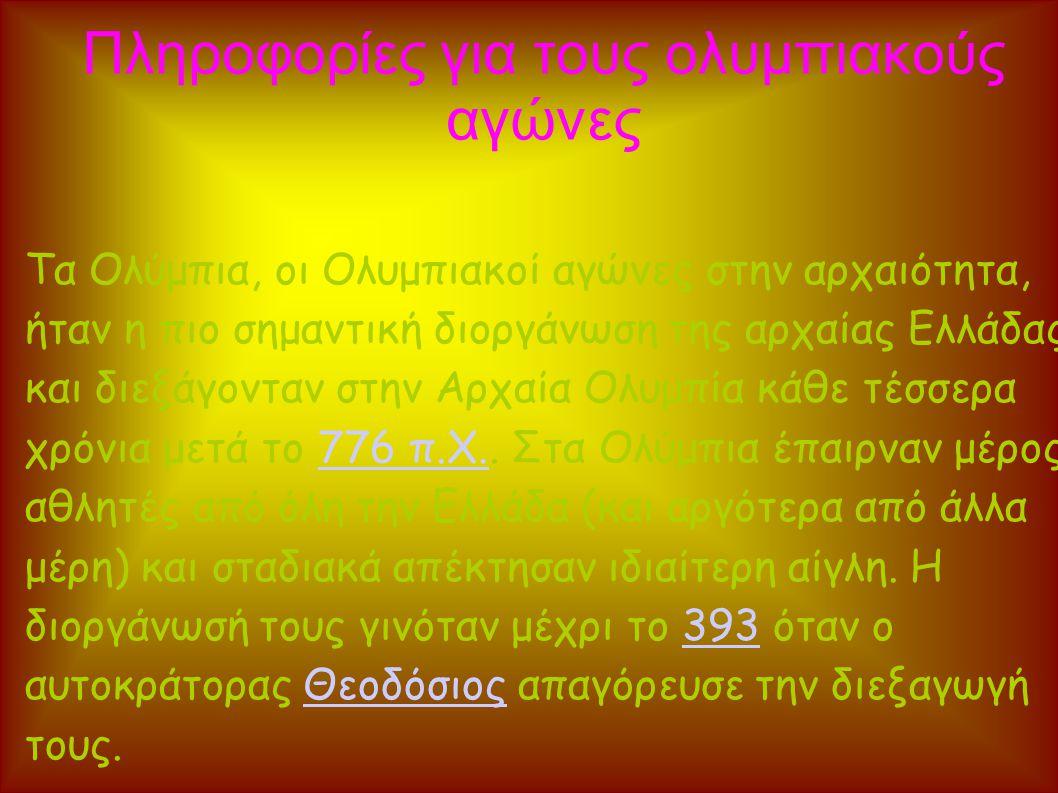 Πληροφορίες για τους ολυμπιακούς αγώνες Τα Ολύμπια, οι Ολυμπιακοί αγώνες στην αρχαιότητα, ήταν η πιο σημαντική διοργάνωση της αρχαίας Ελλάδας και διεξάγονταν στην Αρχαία Ολυμπία κάθε τέσσερα χρόνια μετά το 776 π.Χ..