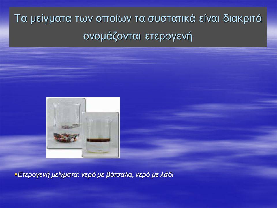 Τα μείγματα των οποίων τα συστατικά είναι διακριτά ονομάζονται ετερογενή  Ετερογενή μείγματα: νερό με βότσαλα, νερό με λάδι
