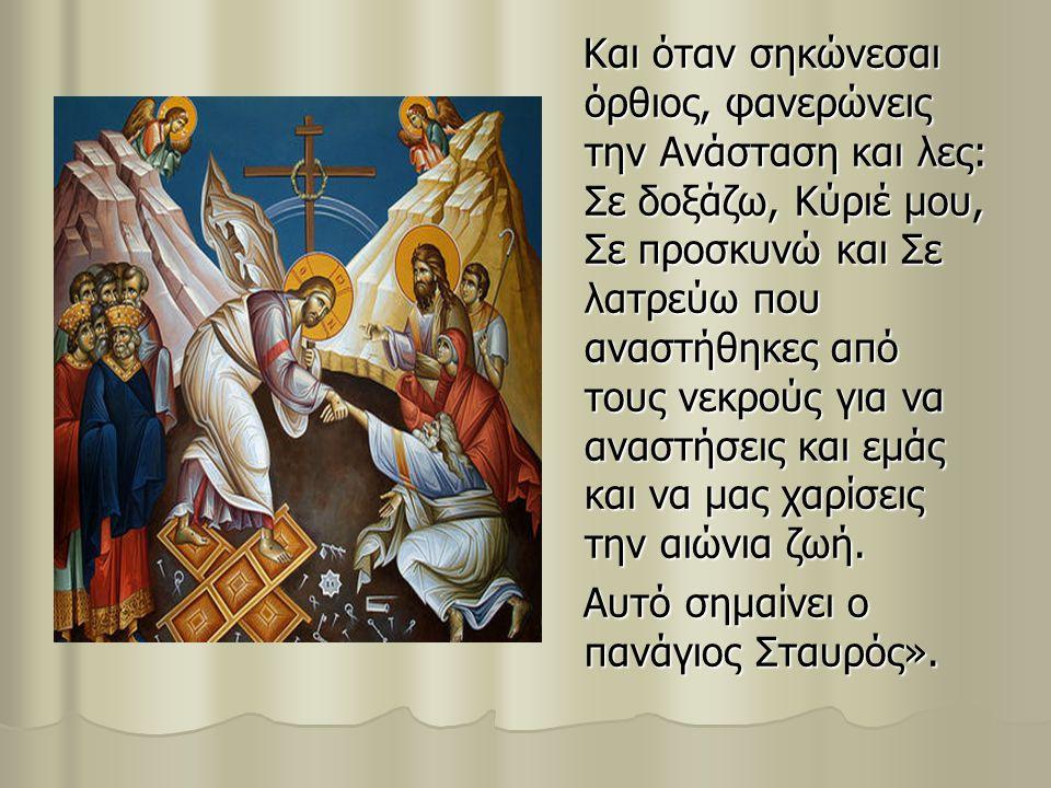 Και όταν σηκώνεσαι όρθιος, φανερώνεις την Ανάσταση και λες: Σε δοξάζω, Κύριέ μου, Σε προσκυνώ και Σε λατρεύω που αναστήθηκες από τους νεκρούς για να α
