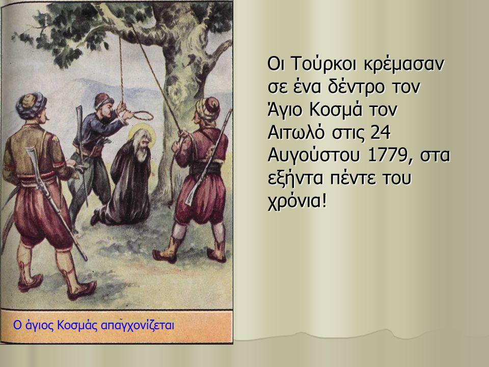 Οι Τούρκοι κρέμασαν σε ένα δέντρο τον Άγιο Κοσμά τον Αιτωλό στις 24 Αυγούστου 1779, στα εξήντα πέντε του χρόνια! Οι Τούρκοι κρέμασαν σε ένα δέντρο τον