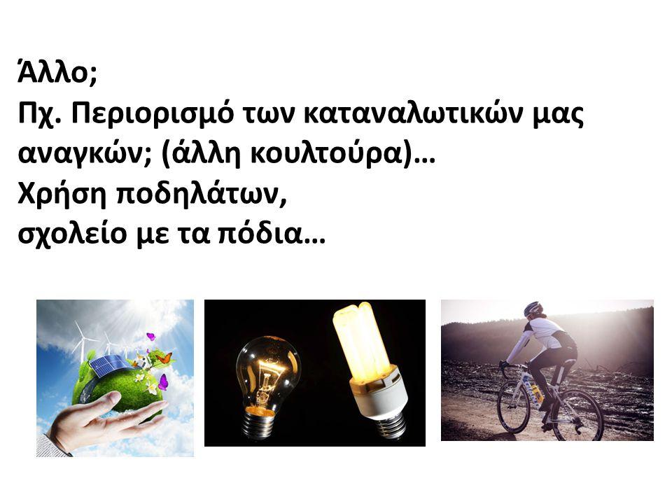 Άλλο; Πχ. Περιορισμό των καταναλωτικών μας αναγκών; (άλλη κουλτούρα)… Χρήση ποδηλάτων, σχολείο με τα πόδια…