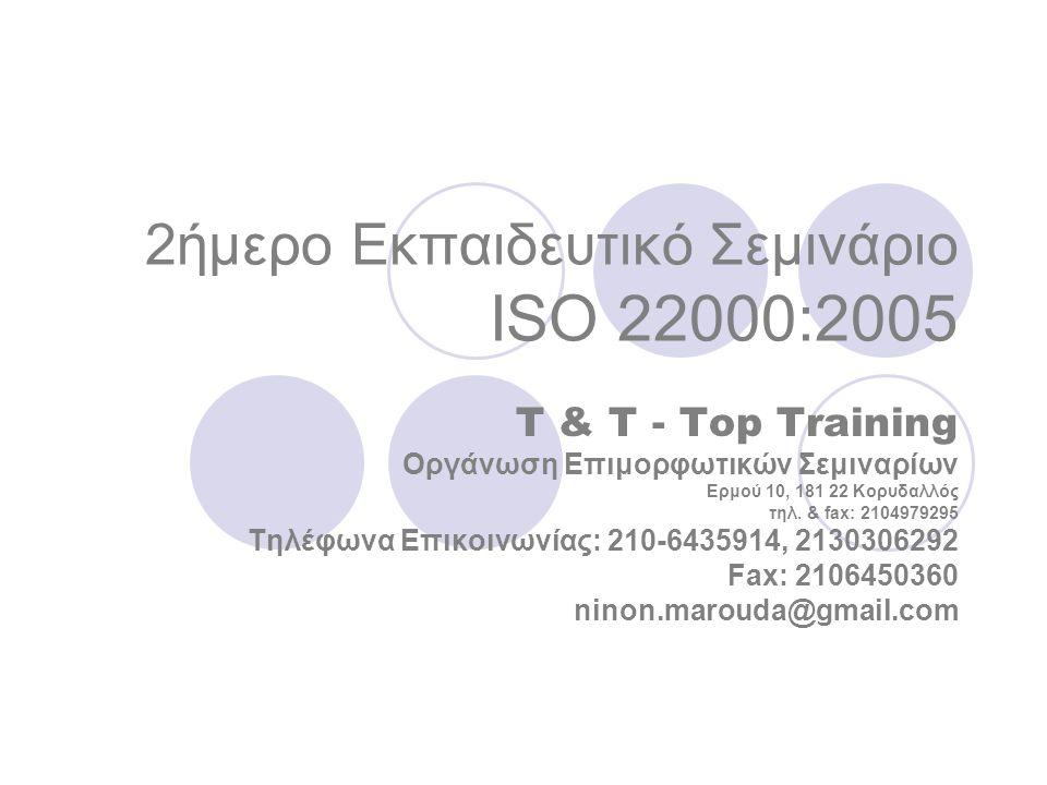2ήμερο Εκπαιδευτικό Σεμινάριο ISO 22000:2005 T & T - Top Training Οργάνωση Επιμορφωτικών Σεμιναρίων Ερμού 10, 181 22 Κορυδαλλός τηλ.