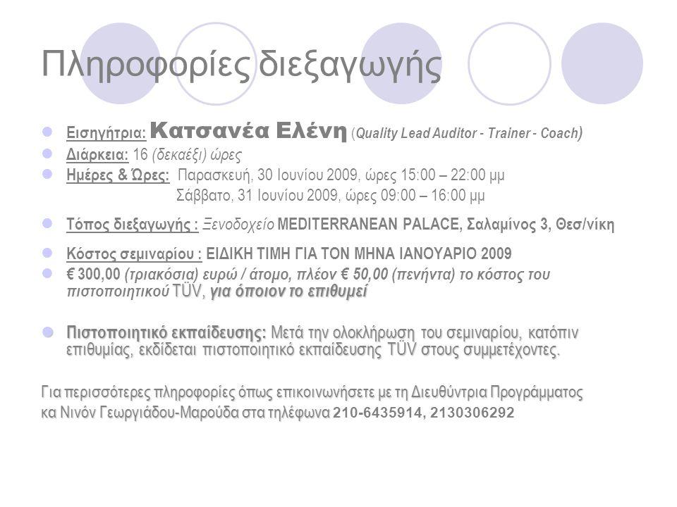 Πληροφορίες διεξαγωγής Εισηγήτρια: Κατσανέα Ελένη ( Quality Lead Auditor - Trainer - Coach ) Διάρκεια: 16 (δεκαέξι) ώρες Ημέρες & Ώρες: Παρασκευή, 30 Ιουνίου 2009, ώρες 15:00 – 22:00 μμ Σάββατο, 31 Ιουνίου 2009, ώρες 09:00 – 16:00 μμ Τόπος διεξαγωγής : Ξενοδοχείο MEDITERRANEAN PALACE, Σαλαμίνος 3, Θεσ/νίκη Κόστος σεμιναρίου : ΕΙΔΙΚΗ ΤΙΜΗ ΓΙΑ ΤΟΝ ΜΗΝΑ ΙΑΝΟΥΑΡΙΟ 2009 TÜV, για όποιον το επιθυμεί € 300,00 (τριακόσια) ευρώ / άτομο, πλέον € 50,00 (πενήντα) το κόστος του πιστοποιητικού TÜV, για όποιον το επιθυμεί Πιστοποιητικό εκπαίδευσης: Μετά την ολοκλήρωση του σεμιναρίου, κατόπιν επιθυμίας, εκδίδεται πιστοποιητικό εκπαίδευσης TÜV στους συμμετέχοντες.