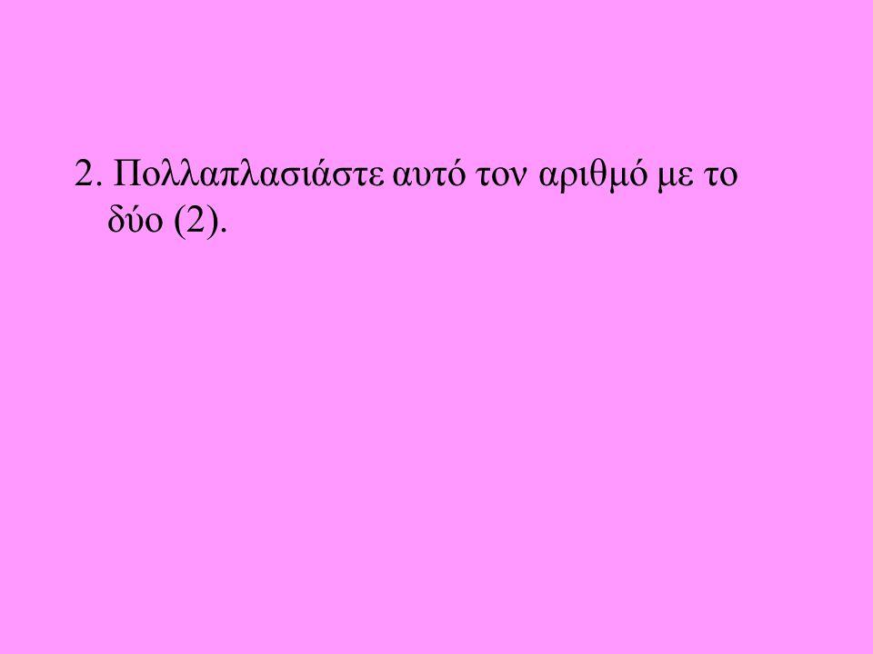 2. Πολλαπλασιάστε αυτό τον αριθμό με το δύο (2).