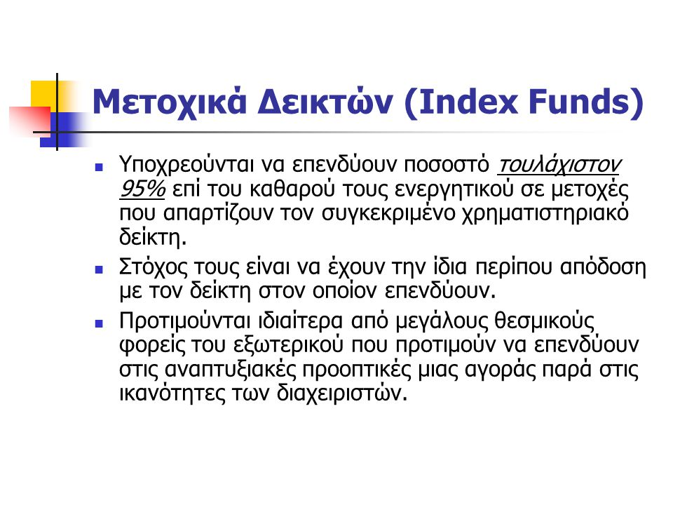 Μετοχικά Δεικτών (Index Funds) Υποχρεούνται να επενδύουν ποσοστό τουλάχιστον 95% επί του καθαρού τους ενεργητικού σε μετοχές που απαρτίζουν τον συγκεκ