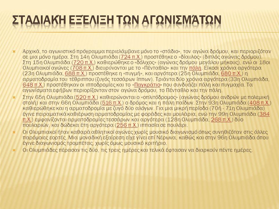  Αρχικά, το αγωνιστικό πρόγραμμα περιελάμβανε μόνο το «στάδιο», τον αγώνα δρόμου, και περιοριζόταν σε μια μόνο ημέρα. Στη 14η Ολυμπιάδα (724 π.Χ.) πρ