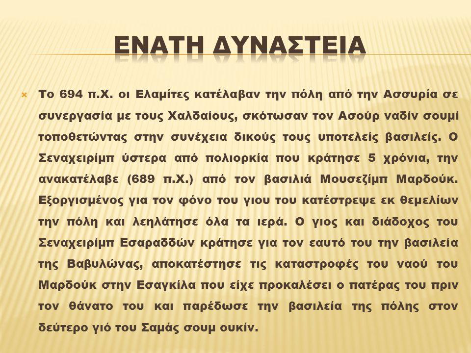  Ο Σαμάς σουμ ουκίν πιθανώς ενοχλημένος, επειδή αν και μεγαλύτερος αδελφός έχασε τον θρόνο της Ασσυρίας από τον Σαρδανάπαλο, επαναστάτησε (652 π.Χ.) με την υποστήριξη των παραδοσιακών εχθρών της Ασσυρίας Χαλδαίων και Ελαμιτών.