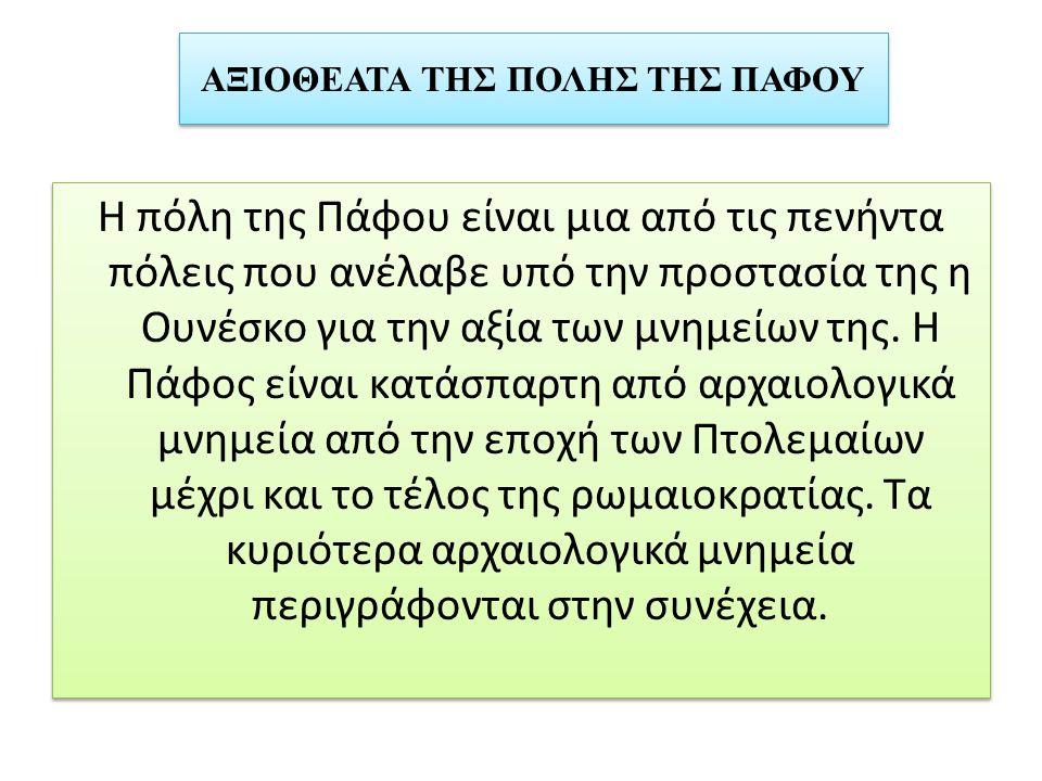 ΑΞΙΟΘΕΑΤΑ ΤΗΣ ΠΟΛΗΣ ΤΗΣ ΠΑΦΟΥ Η πόλη της Πάφου είναι μια από τις πενήντα πόλεις που ανέλαβε υπό την προστασία της η Ουνέσκο για την αξία των μνημείων