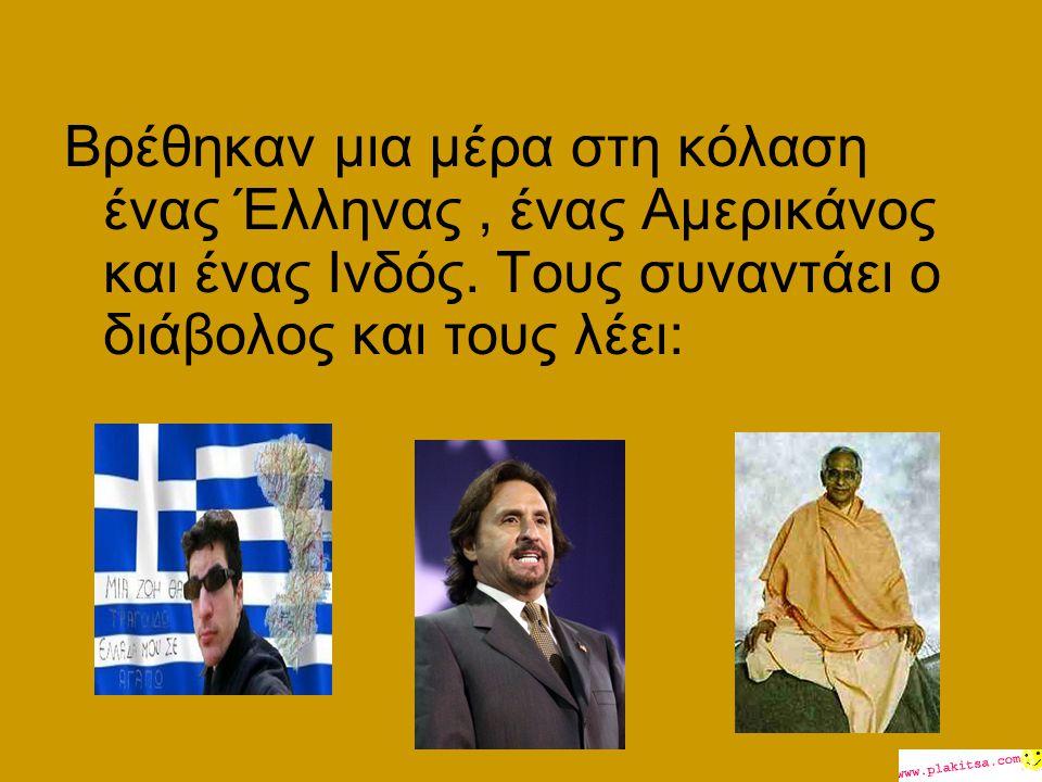 Βρέθηκαν μια μέρα στη κόλαση ένας Έλληνας, ένας Αμερικάνος και ένας Ινδός. Τους συναντάει ο διάβολος και τους λέει: