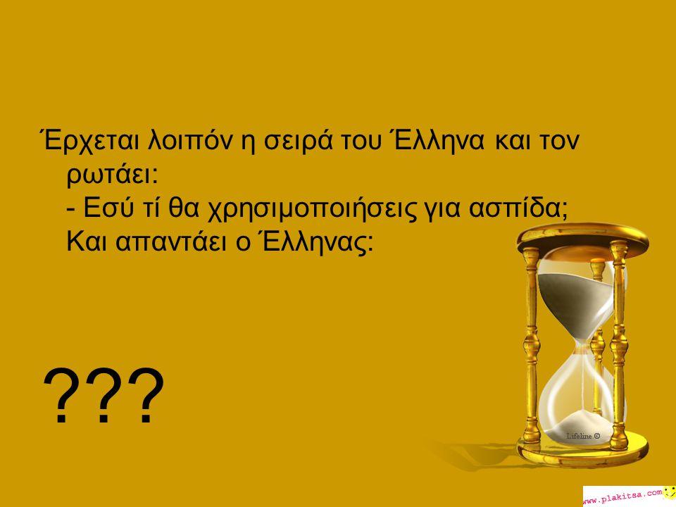 Έρχεται λοιπόν η σειρά του Έλληνα και τον ρωτάει: - Εσύ τί θα χρησιμοποιήσεις για ασπίδα; Και απαντάει ο Έλληνας: ???