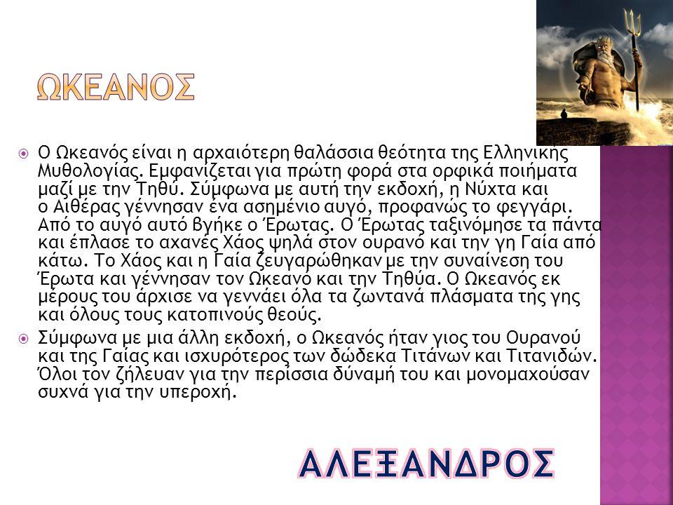  Ο Ωκεανός είναι η αρχαιότερη θαλάσσια θεότητα της Ελληνικής Μυθολογίας. Εμφανίζεται για πρώτη φορά στα ορφικά ποιήματα μαζί με την Τηθύ. Σύμφωνα με