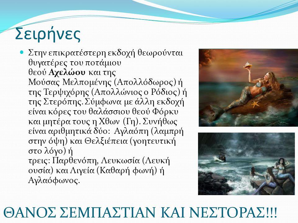 Σειρήνες Στην επικρατέστερη εκδοχή θεωρούνται θυγατέρες του ποτάμιου θεού Αχελώου και της Μούσας Μελπομένης (Απολλόδωρος) ή της Τερψιχόρης (Απολλώνιος