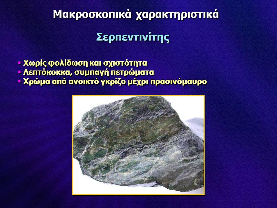 Μακροσκοπικά χαρακτηριστικά Σερπεντινίτης  Χωρίς φολίδωση και σχιστότητα  Λεπτόκοκκα, συμπαγή πετρώματα  Χρώμα από ανοικτό γκρίζο μέχρι πρασινόμαυρ