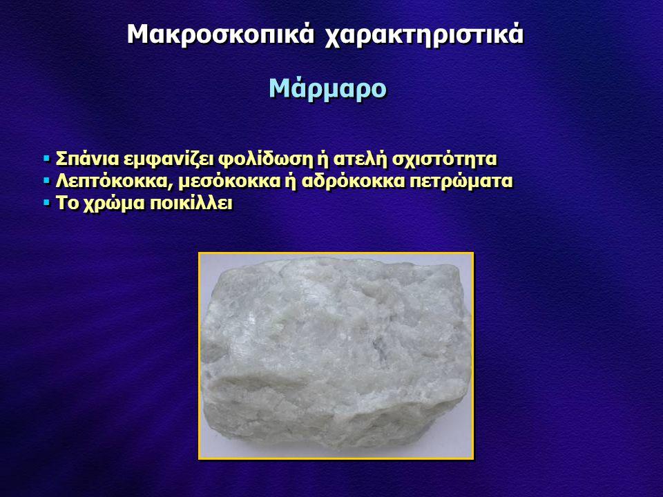 Μακροσκοπικά χαρακτηριστικά Μάρμαρο  Σπάνια εμφανίζει φολίδωση ή ατελή σχιστότητα  Λεπτόκοκκα, μεσόκοκκα ή αδρόκοκκα πετρώματα  Το χρώμα ποικίλλει