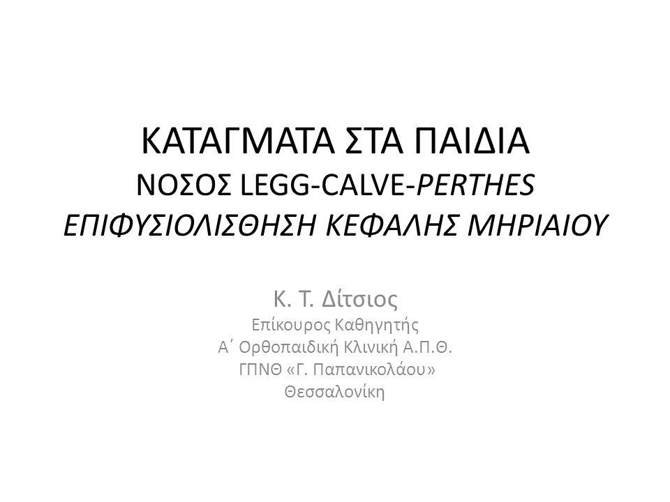 ΚΑΤΑΓΜΑΤΑ ΣΤΑ ΠΑΙΔΙΑ ΝΟΣΟΣ LEGG-CALVE-PERTHES ΕΠΙΦΥΣΙΟΛΙΣΘΗΣΗ ΚΕΦΑΛΗΣ ΜΗΡΙΑΙΟΥ Κ. Τ. Δίτσιος Επίκουρος Καθηγητής Α΄ Ορθοπαιδική Κλινική Α.Π.Θ. ΓΠΝΘ «Γ