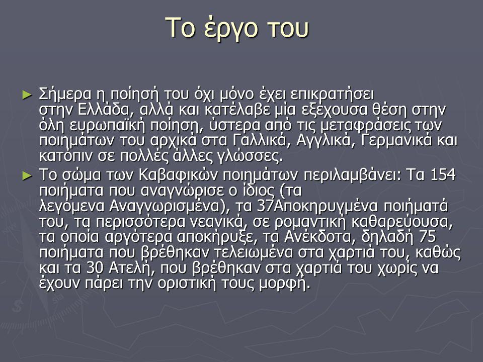 Το έργο του Το έργο του ► Σήμερα η ποίησή του όχι μόνο έχει επικρατήσει στην Ελλάδα, αλλά και κατέλαβε μία εξέχουσα θέση στην όλη ευρωπαϊκή ποίηση, ύστερα από τις μεταφράσεις των ποιημάτων του αρχικά στα Γαλλικά, Αγγλικά, Γερμανικά και κατόπιν σε πολλές άλλες γλώσσες.