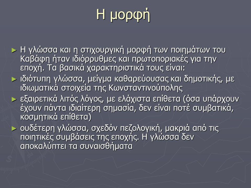 Η μορφή Η μορφή ► Η γλώσσα και η στιχουργική μορφή των ποιημάτων του Καβάφη ήταν ιδιόρρυθμες και πρωτοποριακές για την εποχή.