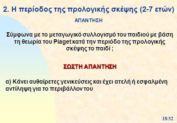 2. Η περίοδος της προλογικής σκέψης (2-7 ετών) ΑΠΑΝΤΗΣΗ ΣΩΣΤΗ ΑΠΑΝΤΗΣΗ Σύμφωνα με το μεταγωγικό συλλογισμό του παιδιού με βάση τη θεωρία του Piaget κα