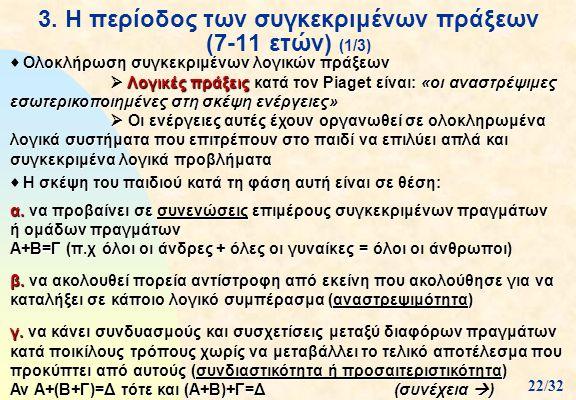 3. Η περίοδος των συγκεκριμένων πράξεων (7-11 ετών) (1/3)  Ολοκλήρωση συγκεκριμένων λογικών πράξεων  Λογικές πράξεις κατά τον Piaget είναι: «οι ανασ