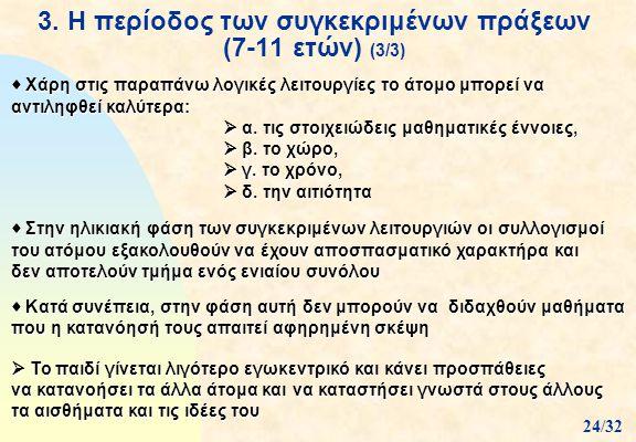 3. Η περίοδος των συγκεκριμένων πράξεων (7-11 ετών) (3/3)  Χάρη στις παραπάνω λογικές λειτουργίες το άτομο μπορεί να αντιληφθεί καλύτερα:  α. τις στ