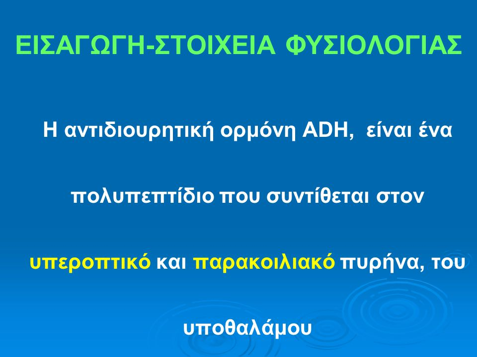 ΕΙΣΑΓΩΓΗ-ΣΤΟΙΧΕΙΑ ΦΥΣΙΟΛΟΓΙΑΣ Η αντιδιουρητική ορμόνη ADH, είναι ένα πολυπεπτίδιο που συντίθεται στον υπεροπτικό και παρακοιλιακό πυρήνα, του υποθαλάμ