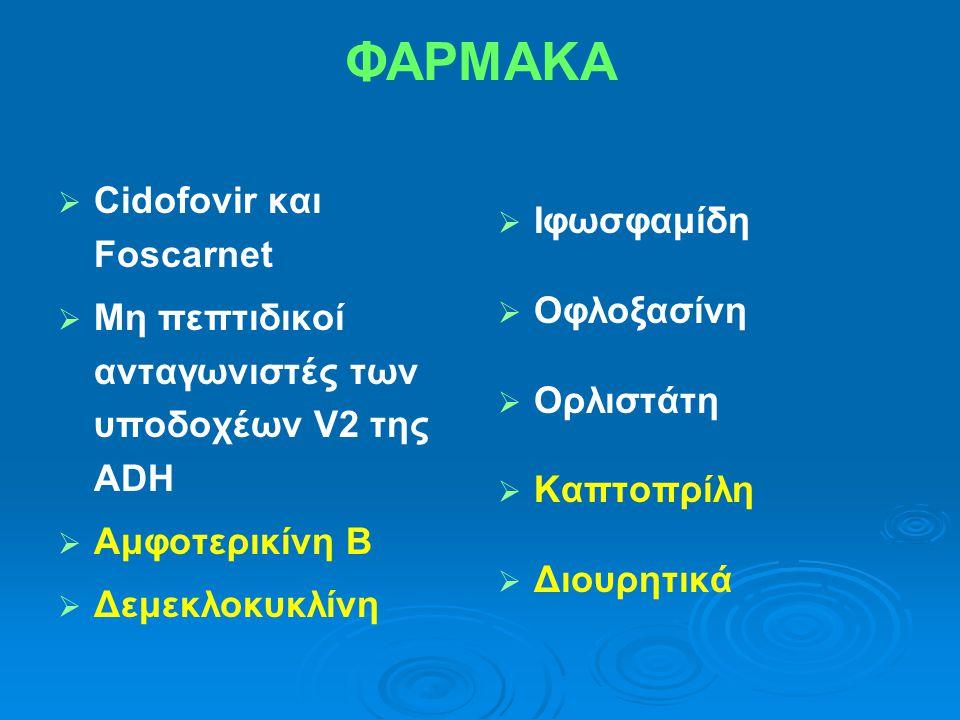 ΦΑΡΜΑΚΑ   Cidofovir και Foscarnet   Μη πεπτιδικοί ανταγωνιστές των υποδοχέων V2 της ADH   Αμφοτερικίνη Β   Δεμεκλοκυκλίνη   Ιφωσφαμίδη   Ο