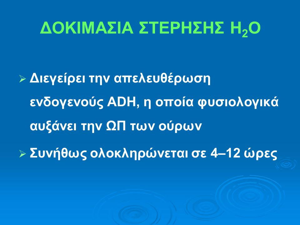 ΔΟΚΙΜΑΣΙΑ ΣΤΕΡΗΣΗΣ Η 2 Ο   Διεγείρει την απελευθέρωση ενδογενούς ADH, η οποία φυσιολογικά αυξάνει την ΩΠ των ούρων   Συνήθως ολοκληρώνεται σε 4–12