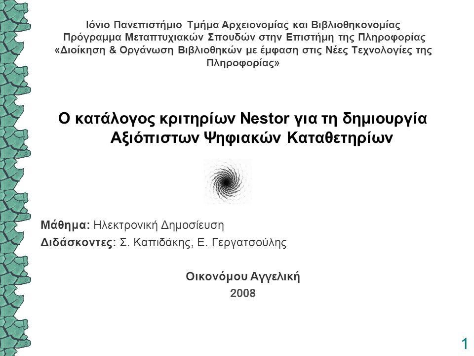 1 Ιόνιο Πανεπιστήμιο Τμήμα Αρχειονομίας και Βιβλιοθηκονομίας Πρόγραμμα Μεταπτυχιακών Σπουδών στην Επιστήμη της Πληροφορίας «Διοίκηση & Οργάνωση Βιβλιοθηκών με έμφαση στις Νέες Τεχνολογίες της Πληροφορίας» Ο κατάλογος κριτηρίων Nestor για τη δημιουργία Αξιόπιστων Ψηφιακών Καταθετηρίων Μάθημα: Ηλεκτρονική Δημοσίευση Διδάσκοντες: Σ.