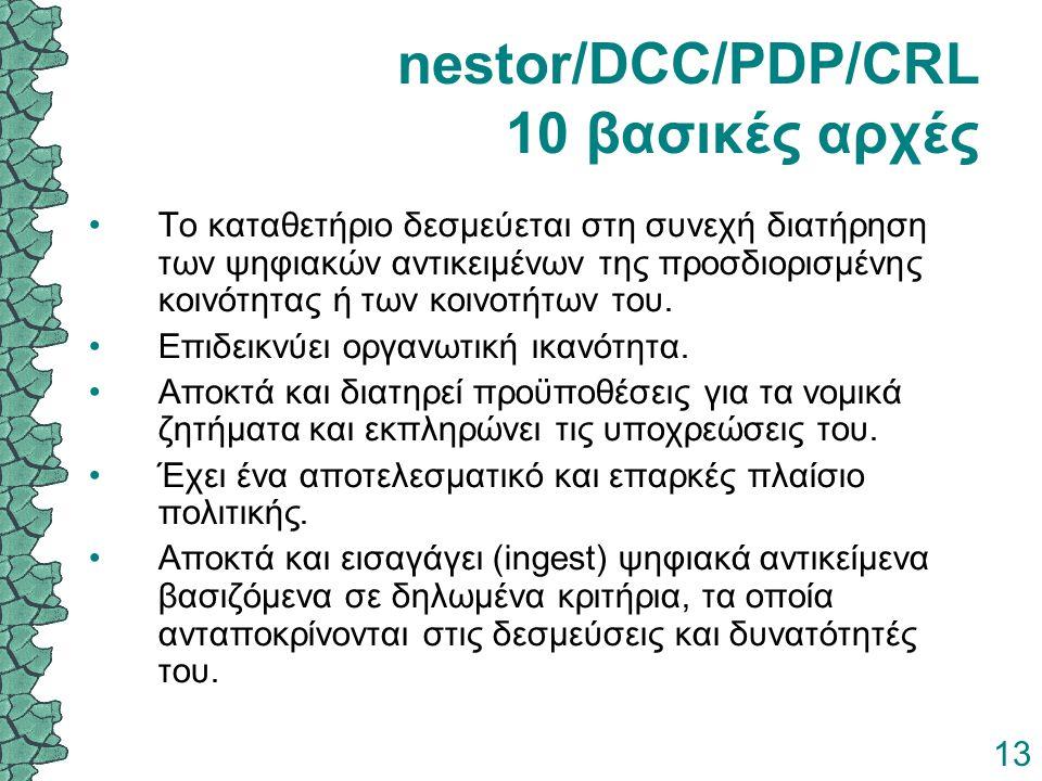 13 nestor/DCC/PDP/CRL 10 βασικές αρχές Το καταθετήριο δεσμεύεται στη συνεχή διατήρηση των ψηφιακών αντικειμένων της προσδιορισμένης κοινότητας ή των κ