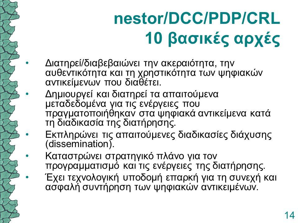 14 nestor/DCC/PDP/CRL 10 βασικές αρχές Διατηρεί/διαβεβαιώνει την ακεραιότητα, την αυθεντικότητα και τη χρηστικότητα των ψηφιακών αντικείμενων που διαθ