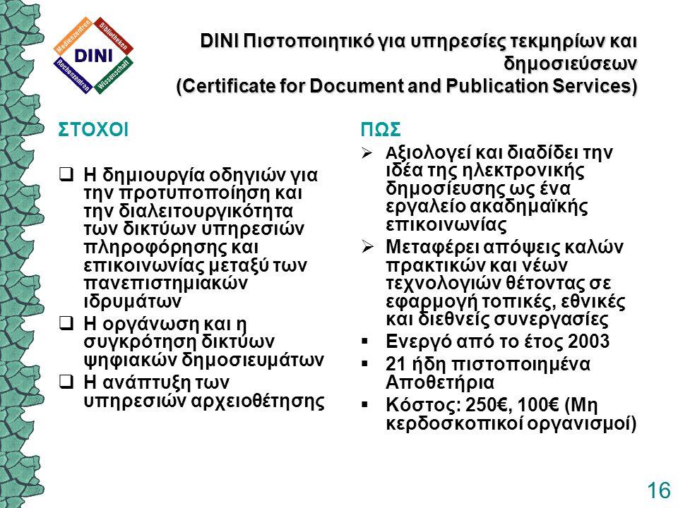 16 DINI Πιστοποιητικό για υπηρεσίες τεκμηρίων και δημοσιεύσεων (Certificate for Document and Publication Services) ΣΤΟΧΟΙ  Η δημιουργία οδηγιών για την προτυποποίηση και την διαλειτουργικότητα των δικτύων υπηρεσιών πληροφόρησης και επικοινωνίας μεταξύ των πανεπιστημιακών ιδρυμάτων  Η οργάνωση και η συγκρότηση δικτύων ψηφιακών δημοσιευμάτων  Η ανάπτυξη των υπηρεσιών αρχειοθέτησης ΠΩΣ  Α ξιολογεί και διαδίδει την ιδέα της ηλεκτρονικής δημοσίευσης ως ένα εργαλείο ακαδημαϊκής επικοινωνίας  Μεταφέρει απόψεις καλών πρακτικών και νέων τεχνολογιών θέτοντας σε εφαρμογή τοπικές, εθνικές και διεθνείς συνεργασίες  Ενεργό από το έτος 2003  21 ήδη πιστοποιημένα Αποθετήρια  Κόστος: 250€, 100€ (Μη κερδοσκοπικοί οργανισμοί)