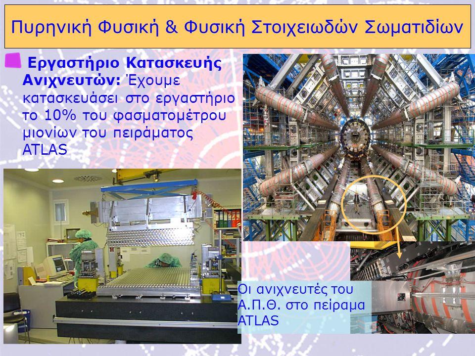 11 Πυρηνική Φυσική & Φυσική Στοιχειωδών Σωματιδίων Εργαστήριο Κατασκευής Ανιχνευτών: Έχουμε κατασκευάσει στο εργαστήριο το 10% του φασματομέτρου μιονίων του πειράματος ATLAS Oι ανιχνευτές του Α.Π.Θ.