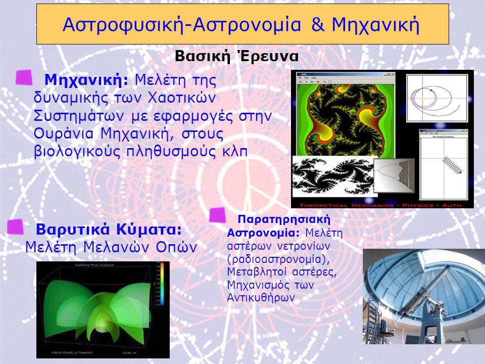 7 Αστροφυσική-Αστρονομία & Μηχανική Μηχανική: Μελέτη της δυναμικής των Χαοτικών Συστημάτων με εφαρμογές στην Ουράνια Μηχανική, στους βιολογικούς πληθυσμούς κλπ Παρατηρησιακή Αστρονομία: Μελέτη αστέρων νετρονίων (ραδιοαστρονομία), Μεταβλητοί αστέρες, Μηχανισμός των Αντικυθήρων Βασική Έρευνα Βαρυτικά Κύματα: Μελέτη Μελανών Οπών