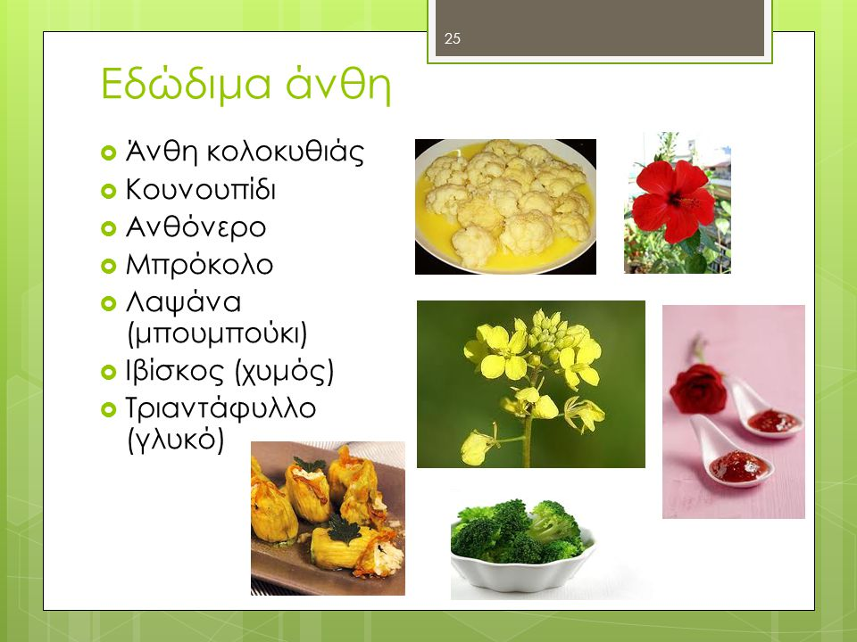 Εδώδιμα άνθη  Άνθη κολοκυθιάς  Κουνουπίδι  Ανθόνερο  Μπρόκολο  Λαψάνα (μπουμπούκι)  Ιβίσκος (χυμός)  Τριαντάφυλλο (γλυκό) 25