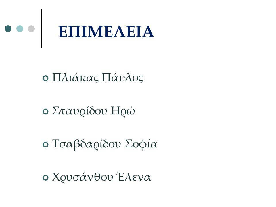 ΕΠΙΜΕΛΕΙΑ Πλιάκας Πάυλος Σταυρίδου Ηρώ Τσαβδαρίδου Σοφία Χρυσάνθου Έλενα