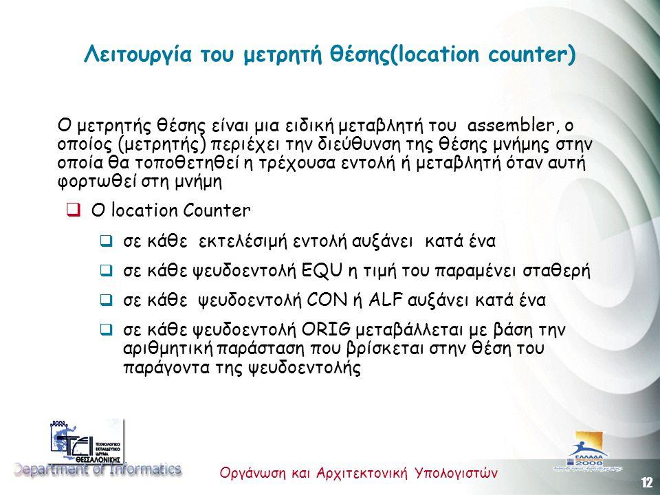 12 Οργάνωση και Αρχιτεκτονική Υπολογιστών Λειτουργία του μετρητή θέσης(location counter) Ο μετρητής θέσης είναι μια ειδική μεταβλητή του assembler, ο οποίος (μετρητής) περιέχει την διεύθυνση της θέσης μνήμης στην οποία θα τοποθετηθεί η τρέχουσα εντολή ή μεταβλητή όταν αυτή φορτωθεί στη μνήμη  Ο location Counter  σε κάθε εκτελέσιμή εντολή αυξάνει κατά ένα  σε κάθε ψευδοεντολή EQU η τιμή του παραμένει σταθερή  σε κάθε ψευδοεντολή CON ή ALF αυξάνει κατά ένα  σε κάθε ψευδοεντολή ORIG μεταβάλλεται με βάση την αριθμητική παράσταση που βρίσκεται στην θέση του παράγοντα της ψευδοεντολής