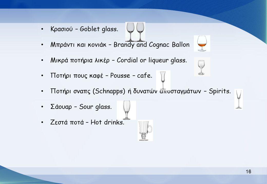 Κρασιού – Goblet glass. Μπράντι και κονιάκ – Brandy and Cognac Ballon Μικρά ποτήρια λικέρ – Cordial or liqueur glass. Ποτήρι πους καφέ – Pousse – cafe