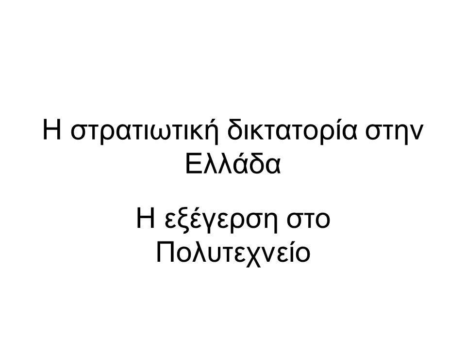 Η στρατιωτική δικτατορία στην Ελλάδα Η εξέγερση στο Πολυτεχνείο