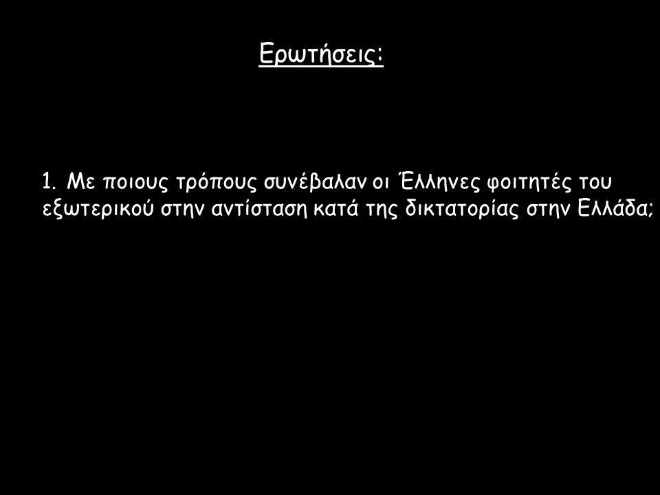 Ερωτήσεις: 1.Με ποιους τρόπους συνέβαλαν οι Έλληνες φοιτητές του εξωτερικού στην αντίσταση κατά της δικτατορίας στην Ελλάδα;